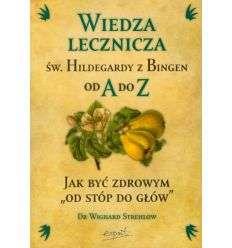 """Wiedza lecznicza Św. Hildegardy z Bingen od A do Z. Jak być zdrowym """"od stóp do głów"""" - W.Strehlow"""